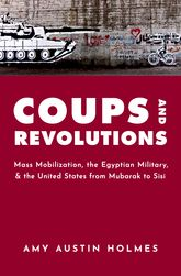 Coups and RevolutionsMass Mobilization, the Egyptian Military, and the United States from Mubarak to Sisi$