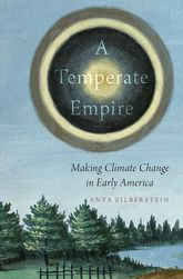 A Temperate EmpireMaking Climate Change in Early America$