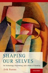 Shaping Our Selves – On Technology, Flourishing, and a Habit of Thinking - Oxford Scholarship Online