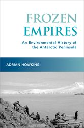Frozen EmpiresAn Environmental History of the Antarctic Peninsula$
