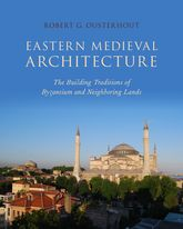 Eastern Medieval ArchitectureThe Building Traditions of Byzantium and Neighboring Lands