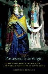 Possessed by the Virgin – Hinduism, Roman Catholicism, and Marian Possession in South India - Oxford Scholarship Online