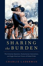 Sharing the Burden: The Armenian Question, Humanitarian Intervention, and Anglo-American Visions of Global Order