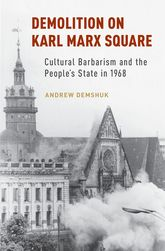 Demolition on Karl Marx Square – Cultural Barbarism and the People's State in 1968 - Oxford Scholarship Online