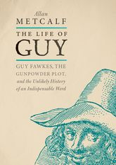 The Life of GuyGuy Fawkes, the Gunpowder Plot, and the Unlikely History of an Indispensable Word