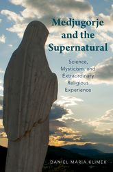 Medjugorje and the Supernatural – Science, Mysticism, and Extraordinary Religious Experience - Oxford Scholarship Online