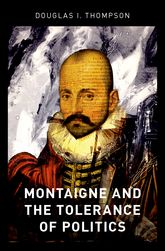 Montaigne and the Tolerance of Politics - Oxford Scholarship Online