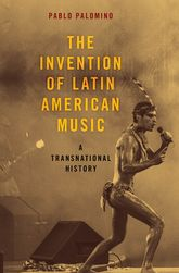 The Invention of Latin American Music – A Transnational History - Oxford Scholarship Online