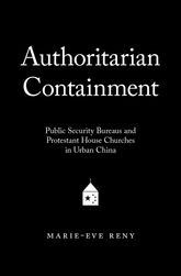 Authoritarian ContainmentPublic Security Bureaus and Protestant House Churches in Urban China$