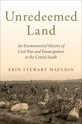 Unredeemed Land – An Environmental History of Civil War and Emancipation in the Cotton South - Oxford Scholarship Online