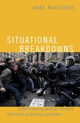 Situational Breakdowns – Understanding Protest Violence and other Surprising Outcomes - Oxford Scholarship Online