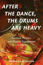 After the Dance, the Drums Are HeavyCarnival, Politics, and Musical Engagement in Haiti