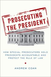 Prosecuting the PresidentHow Special Prosecutors Hold Presidents Accountable and Protect the Rule of Law$