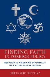 Finding Faith in Foreign PolicyReligion and American Diplomacy in a Postsecular World$