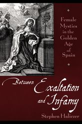 Between Exaltation and InfamyFemale Mystics in the Golden Age of Spain$