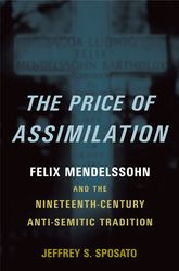 The Price of Assimilation – Felix Mendelssohn and the Nineteenth-Century Anti-Semitic Tradition - Oxford Scholarship Online
