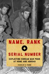Name, Rank, and Serial Number – Exploiting Korean War POWs at Home and Abroad - Oxford Scholarship Online