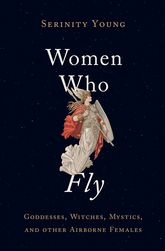 Women Who Fly – Goddesses, Witches, Mystics, and other Airborne Females - Oxford Scholarship Online