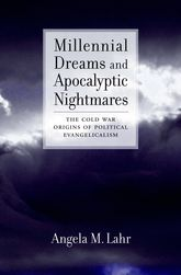 Millennial Dreams and Apocalyptic NightmaresThe Cold War Origins of Political Evangelicalism$