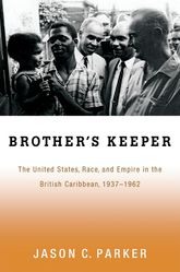 Brother's KeeperThe United States, Race, and Empire in the British Caribbean, 1937-1962