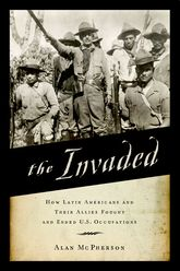 The InvadedHow Latin Americans and Their Allies Fought and Ended U.S. Occupations