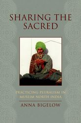 Sharing the SacredPracticing Pluralism in Muslim North India$
