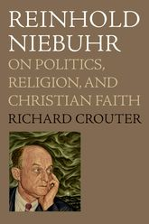 Reinhold NiebuhrOn Politics, Religion, and Christian Faith$