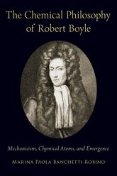 The Chemical Philosophy of Robert Boyle – Mechanicism, Chymical Atoms, and Emergence - Oxford Scholarship Online