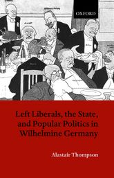 Left Liberals, the State, and Popular Politics in Wilhelmine Germany$