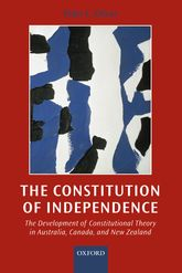 The Constitution of IndependenceThe Development of Constitutional Theory in Australia, Canada, and New Zealand$