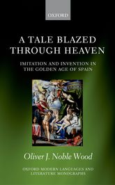 A Tale Blazed Through Heaven – Imitation and Invention in the Golden Age of Spain - Oxford Scholarship Online