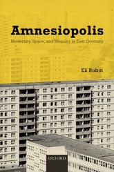 AmnesiopolisModernity, Space, and Memory in East Germany