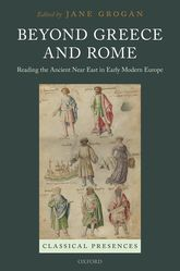 Beyond Greece and RomeReading the Ancient Near East in Early Modern Europe