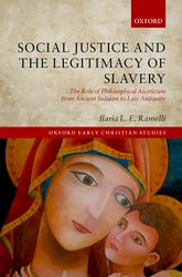 Social Justice and the Legitimacy of SlaveryThe Role of Philosophical Asceticism from Ancient Judaism to Late Antiquity$
