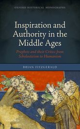 Inspiration and Authority in the Middle Ages – Prophets and their Critics from Scholasticism to Humanism - Oxford Scholarship Online