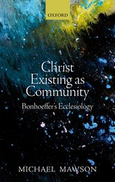 Christ Existing as Community – Bonhoeffer's Ecclesiology - Oxford Scholarship Online