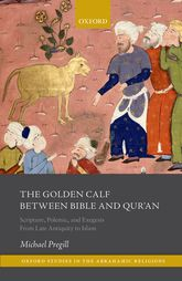 The Golden Calf between Bible and Qur'an: Scripture, Polemic, and Exegesis From Late Antiquity to Islam