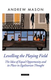 Levelling the Playing FieldThe Idea of Equal Opportunity and its Place in Egalitarian Thought$