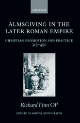 Almsgiving in the Later Roman EmpireChristian Promotion and Practice 313-450