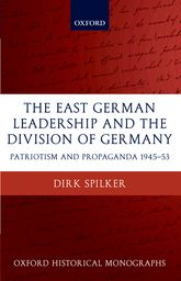 The East German Leadership and the Division of GermanyPatriotism and Propaganda 1945-1953$