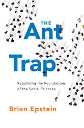 The Ant TrapRebuilding the Foundations of the Social Sciences