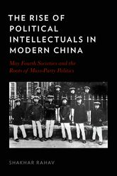 The Rise of Political Intellectuals in Modern China – May Fourth Societies and the Roots of Mass-party Politics - Oxford Scholarship Online