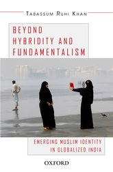 Beyond Hybridity and FundamentalismEmerging Muslim Identity in Globalized India$