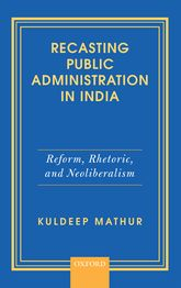 Recasting Public Administration in IndiaReform, Rhetoric, and Neoliberalism$