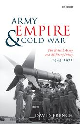 Army, Empire, and Cold WarThe British Army and Military Policy, 1945-1971$