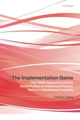 The Implementation Game – The TRIPS Agreement and the Global Politics of Intellectual Property Reform in Developing Countries - Oxford Scholarship Online