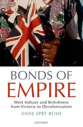 Bonds of EmpireWest Indians and Britishness from Victoria to Decolonization