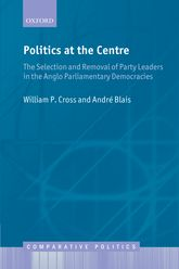 Politics at the CentreThe Selection and Removal of Party Leaders in the Anglo Parliamentary Democracies$
