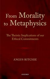 From Morality to MetaphysicsThe Theistic Implications of our Ethical Commitments$