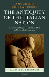 The Antiquity of the Italian NationThe Cultural Origins of a Political Myth in Modern Italy, 1796-1943